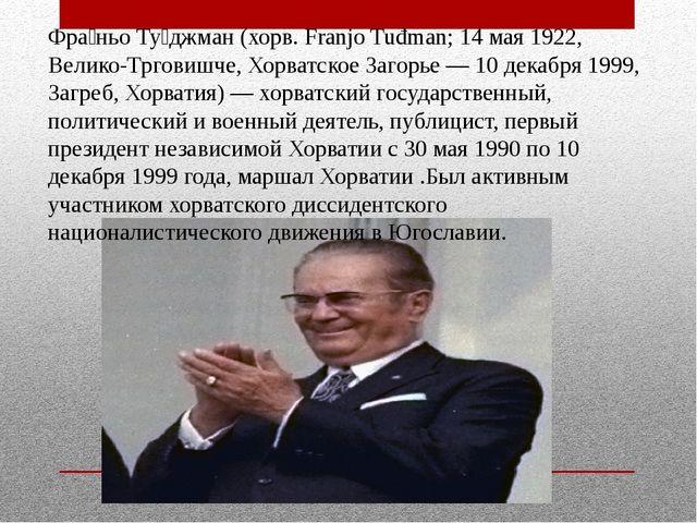 Фра́ньо Ту́джман (хорв. Franjo Tuđman; 14 мая 1922, Велико-Трговишче, Хорватс...