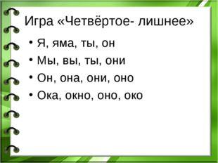 Игра «Четвёртое- лишнее» Я, яма, ты, он Мы, вы, ты, они Он, она, они, оно Ока