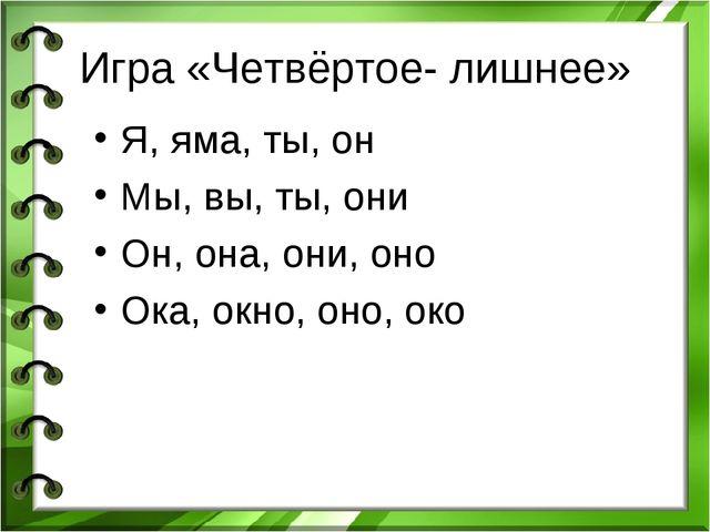 Игра «Четвёртое- лишнее» Я, яма, ты, он Мы, вы, ты, они Он, она, они, оно Ока...
