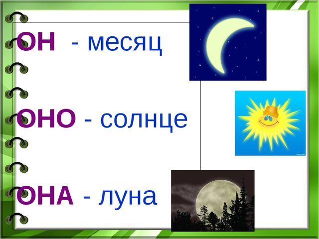 ОН - месяц ОНО - солнце ОНА - луна
