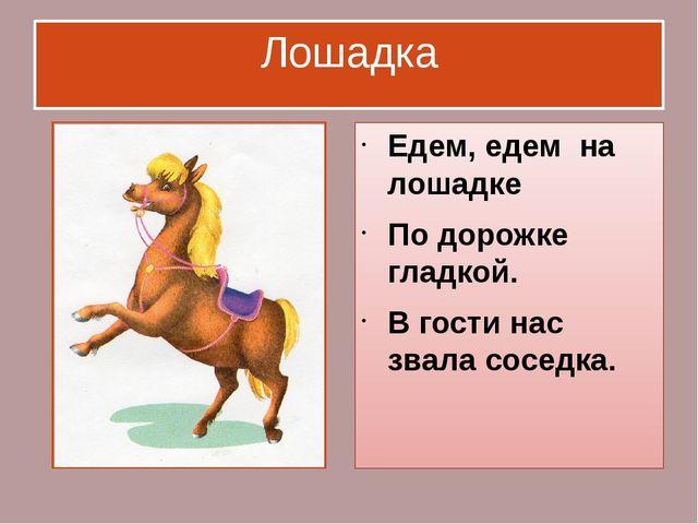Лошадка Едем, едем на лошадке По дорожке гладкой. В гости нас звала соседка.