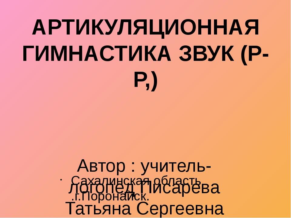 Автор : учитель-логопед Писарева Татьяна Сергеевна Сахалинская область .г.Пор...