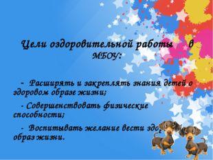 Цели оздоровительной работы в МБОУ: - Расширять и закреплять знания детей о з