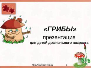 презентация для детей дошкольного возраста «ГРИБЫ» http://www.deti-66.ru/