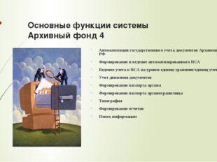Основные функции системы Архивный фонд 4 Автоматизация государственного учета