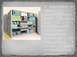 В зависимости от объема документооборота архив создается как самостоятельное