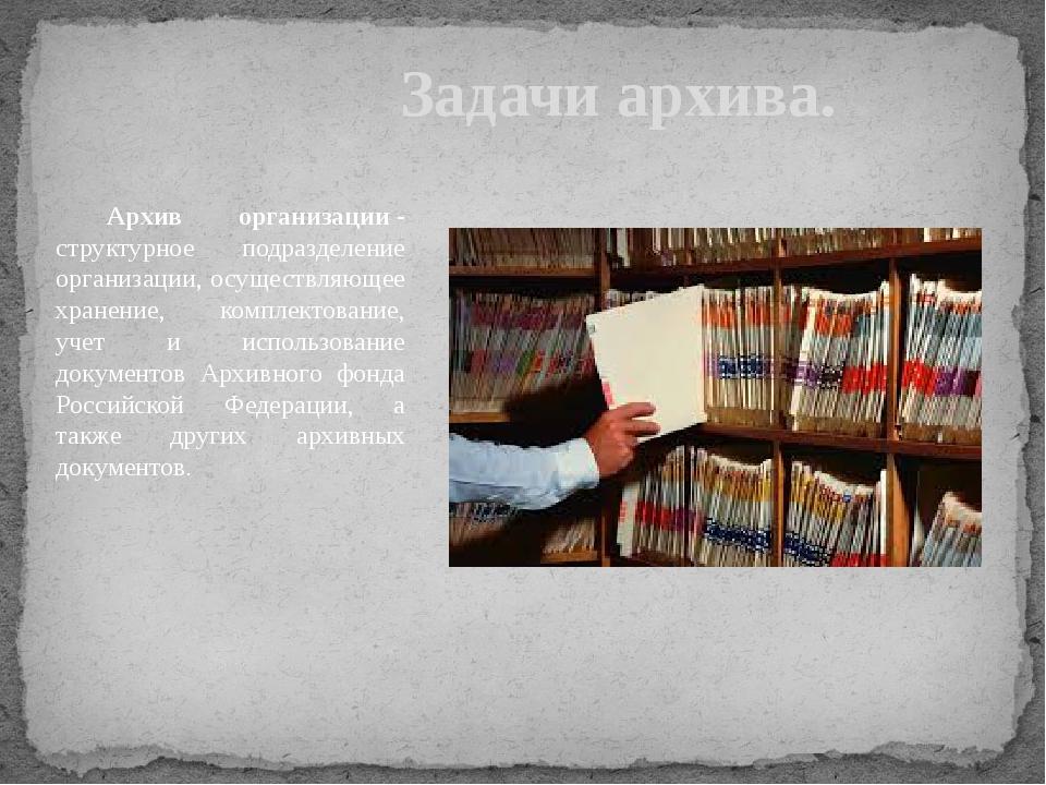 Задачи архива. Архив организации- структурное подразделение организации, ос...