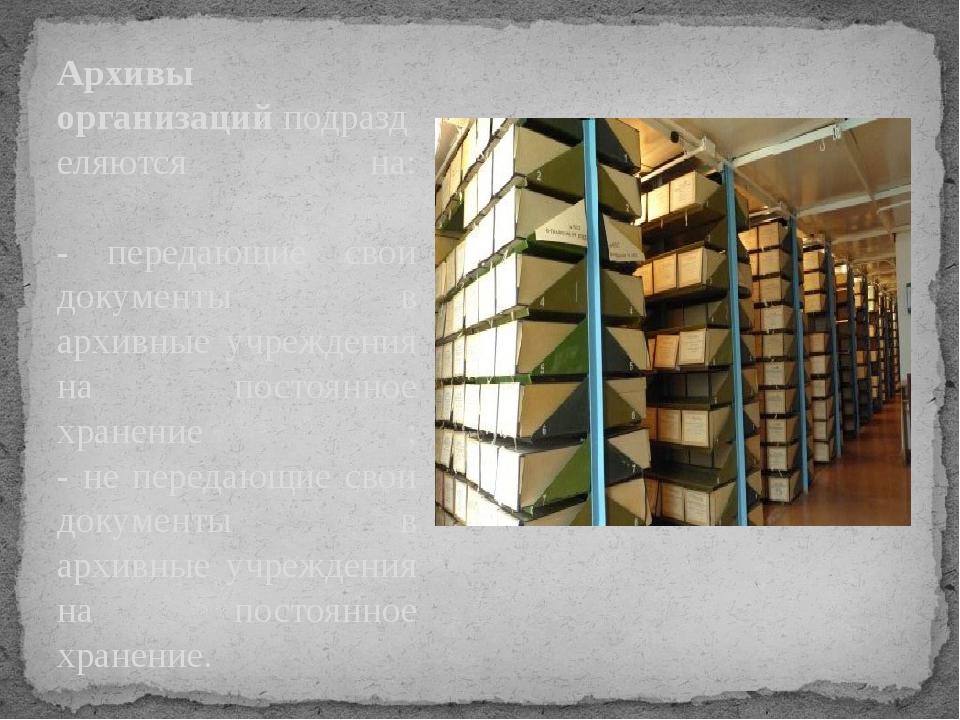 Архивы организацийподразделяются на:  - передающие свои документы в архивны...