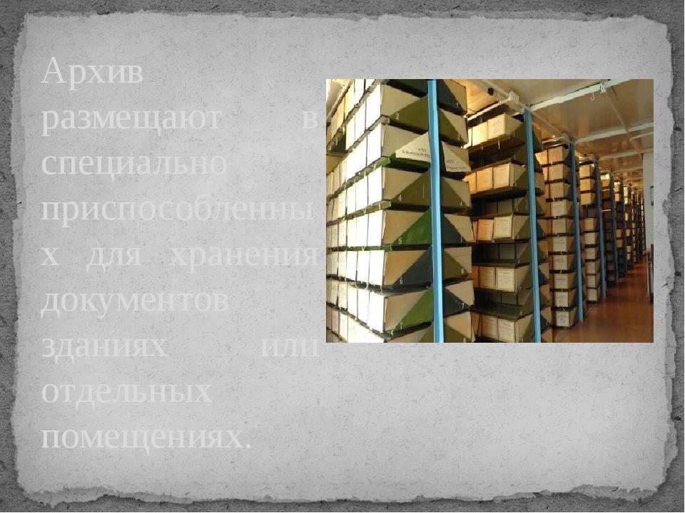 Архив размещают в специально приспособленных для хранения документов зданиях...