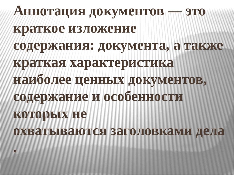 Аннотация документов— это краткое изложение содержания:документа, атакже к...