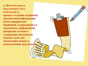 1. Под описанием документов и дел понимается: процесс создания вторичной доку