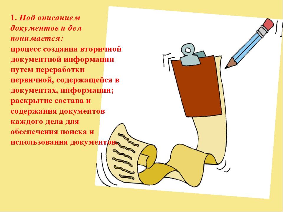 1. Под описанием документов и дел понимается: процесс создания вторичной доку...