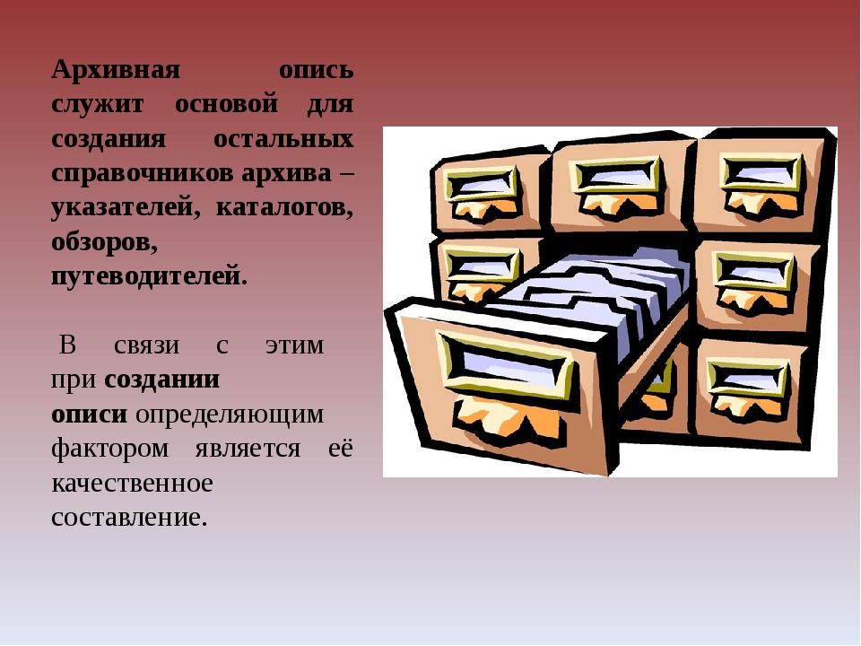 Архивная опись служит основой для создания остальных справочников архива – ук...