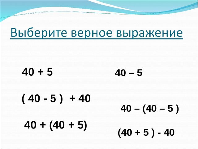 40 – 5 40 – (40 – 5 ) (40 + 5 ) - 40 40 + 5 ( 40 - 5 ) + 40 40 + (40 + 5)