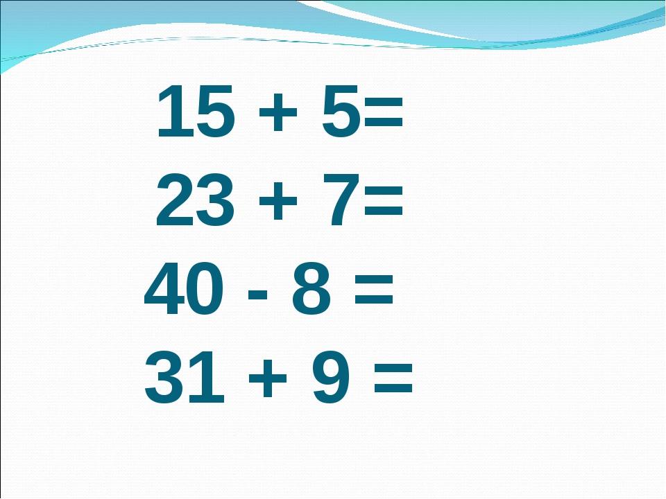 15 + 5= 23 + 7= 40 - 8 = 31 + 9 =