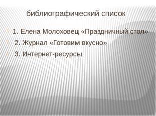 библиографический список 1. Елена Молоховец «Праздничный стол» 2. Журнал «Го