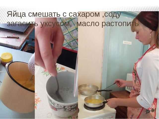 Яйца смешать с сахаром ,соду загасить уксусом, масло растопить