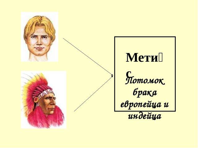 Мети́с Потомок брака европейца и индейца
