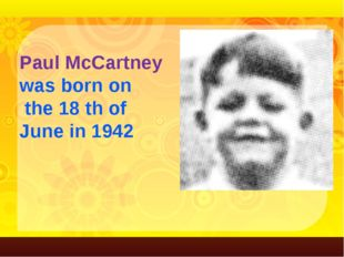 Paul McCartney was born on the 18 th of June in 1942