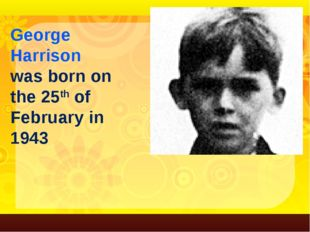 George Harrison was born on the 25th of February in 1943