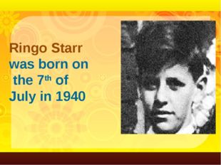 Ringo Starr was born on the 7th of July in 1940