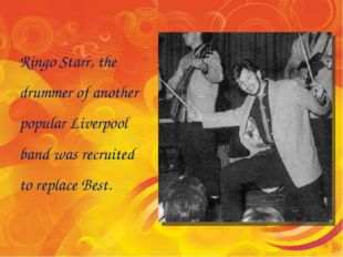 Ringo Starr, the drummer of another popular Liverpool band was recruited to r