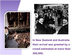 In New Zealand and Australia their arrival was greeted by a crowd estimated a