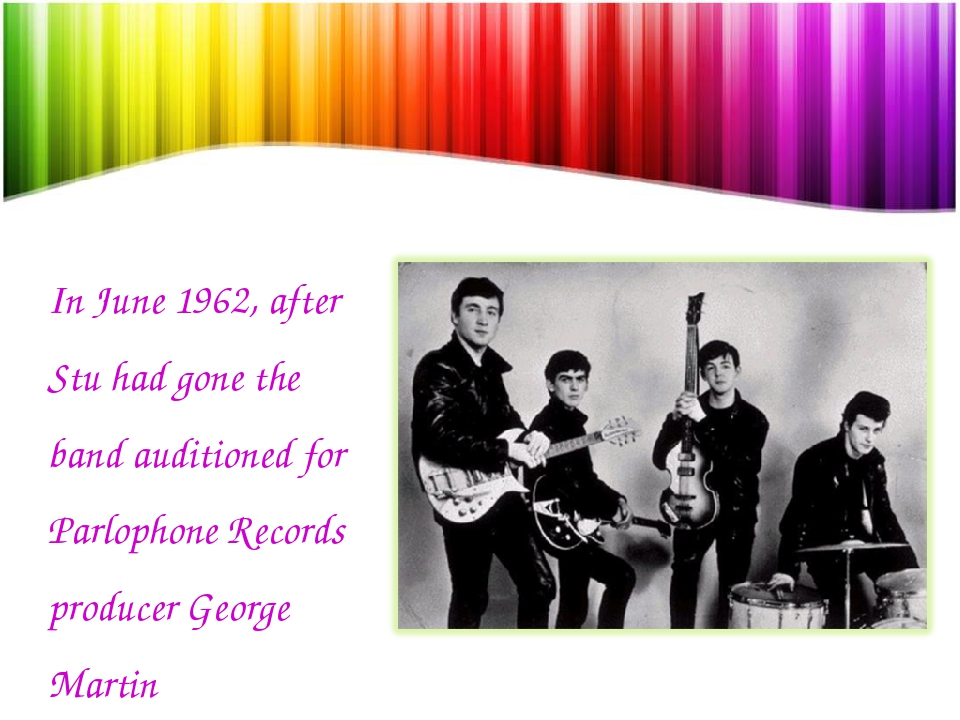 In June 1962, after Stu had gone the band auditioned for Parlophone Records p...
