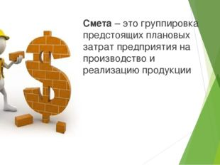 Смета – это группировка предстоящих плановых затрат предприятия на производст