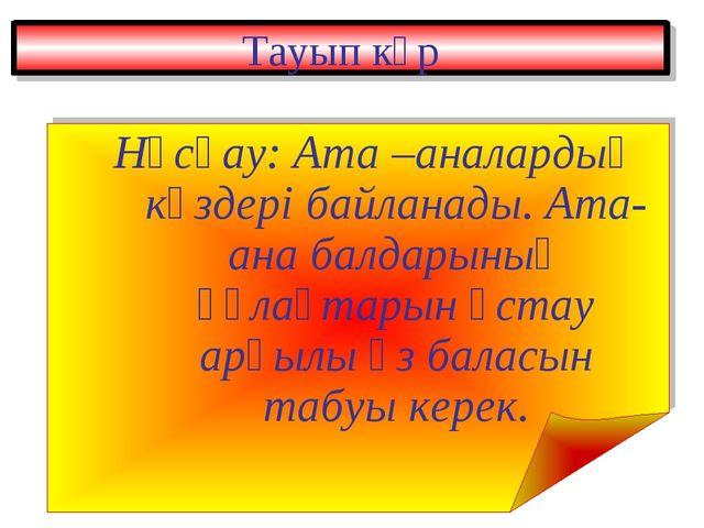 Тауып көр Нұсқау: Ата –аналардың көздері байланады. Ата-ана балдарының құлақт...