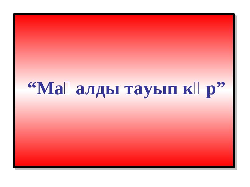 """""""Мақалды тауып көр"""""""