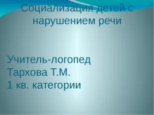 Социализация детей с нарушением речи Учитель-логопед Тархова Т.М. 1 кв. катег