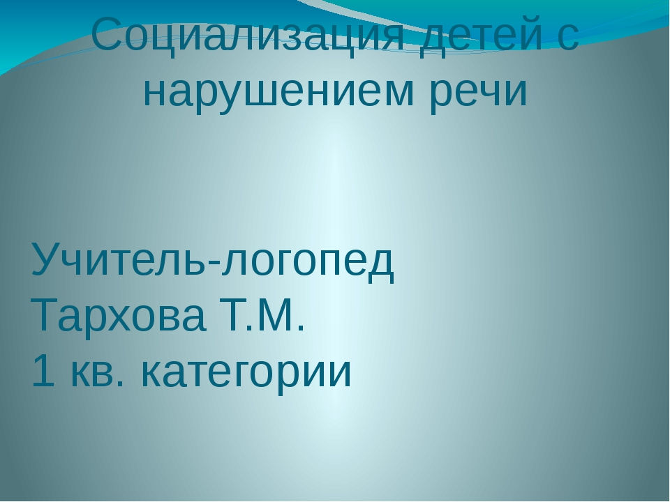 Социализация детей с нарушением речи Учитель-логопед Тархова Т.М. 1 кв. катег...
