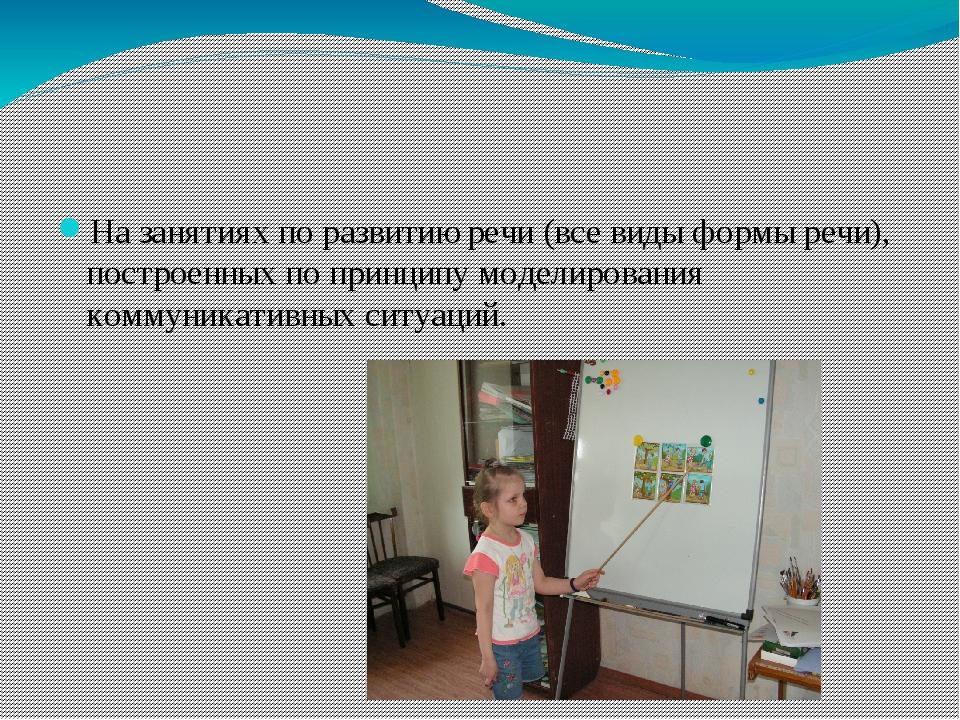 На занятиях по развитию речи (все виды формы речи), построенных по принципу м...