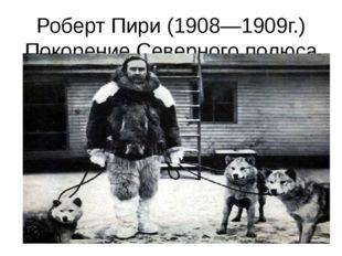 Роберт Пири (1908—1909г.) Покорение Северного полюса