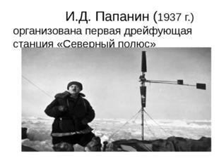 И.Д. Папанин (1937 г.) организована первая дрейфующая станция «Северный полюс»