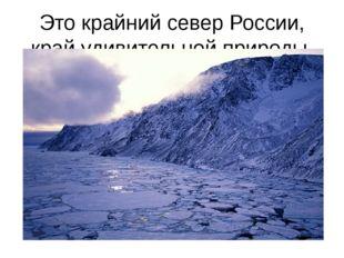 Это крайний север России, край удивительной природы.