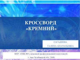КРОССВОРД «КРЕМНИЙ» САГАДЕЕВА ГАЛИНА АНАТОЛЬЕВНА МОУ «СОШ №9 с начальной проф