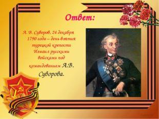 Ответ: А. В. Суворов, 24 декабря 1790 года – день взятия турецкой крепости Из