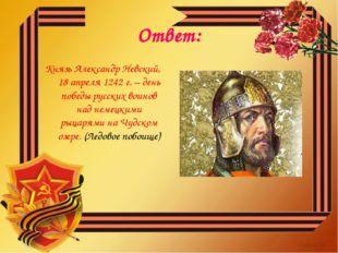 Ответ: Князь Александр Невский, 18 апреля 1242 г. – день победы русских воино