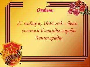 Ответ: 27 января, 1944 год – день снятия блокады города Ленинграда.