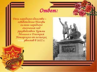 Ответ: День народного единства – освобождение Москвы силами народного ополчен