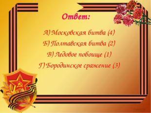 Ответ: А) Московская битва (4) Б) Полтавская битва (2) В) Ледовое побоище (1)