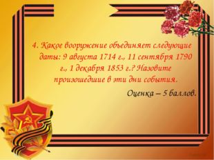 4. Какое вооружение объединяет следующие даты: 9 августа 1714 г., 11 сентября