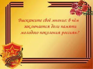 Выскажите своё мнение: в чём заключается долг памяти молодого поколения росси