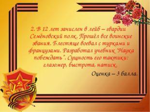2. В 12 лет зачислен в лейб – гвардии Семёновский полк. Прошёл все воинские з
