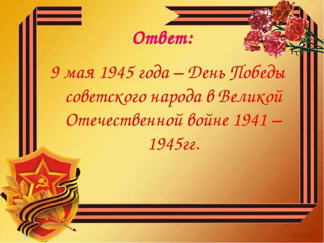 Ответ: 9 мая 1945 года – День Победы советского народа в Великой Отечественно...