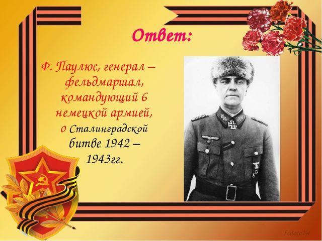 Ответ: Ф. Паулюс, генерал – фельдмаршал, командующий 6 немецкой армией, о Ста...