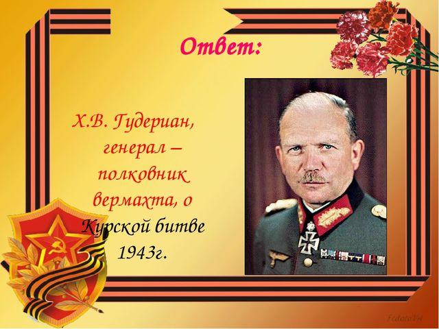 Ответ: Х.В. Гудериан, генерал – полковник вермахта, о Курской битве 1943г.