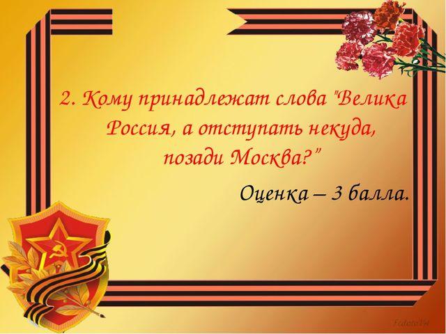 """2. Кому принадлежат слова """"Велика Россия, а отступать некуда, позади Москва?""""..."""